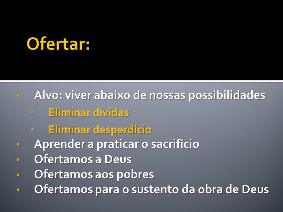 • Alvo: viver abaixo de nossas possibilidades • Eliminar dívidas • Eliminar desperdício • Aprender a praticar o sacrifício • Ofertamos a Deus • Oferta