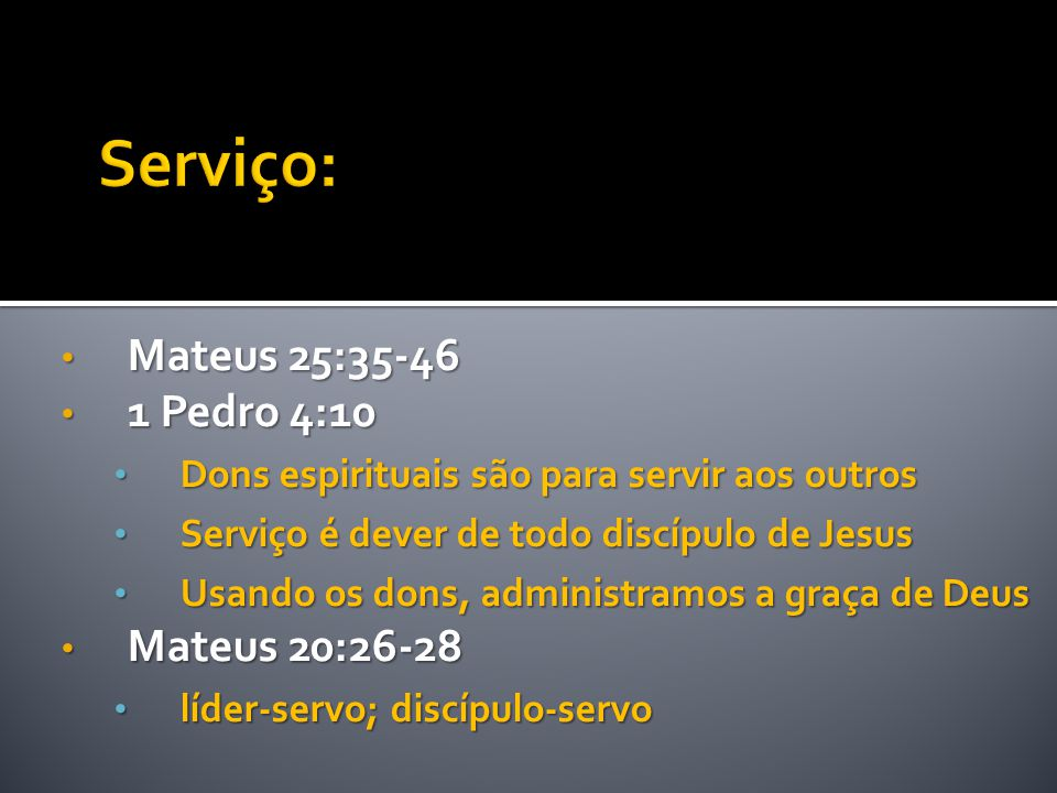 • Mateus 25:35-46 • 1 Pedro 4:10 • Dons espirituais são para servir aos outros • Serviço é dever de todo discípulo de Jesus • Usando os dons, administ