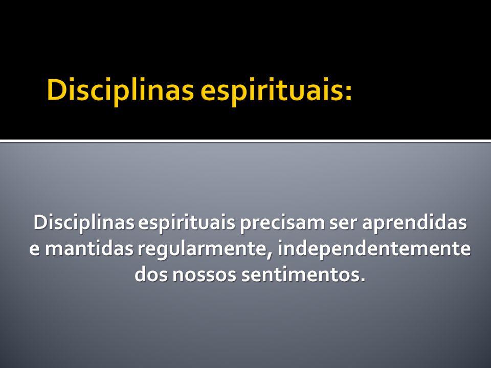 Disciplinas espirituais precisam ser aprendidas e mantidas regularmente, independentemente dos nossos sentimentos.
