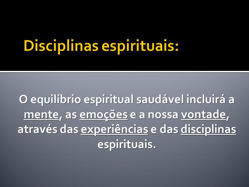 O equilíbrio espiritual saudável incluirá a mente, as emoções e a nossa vontade, através das experiências e das disciplinas espirituais.