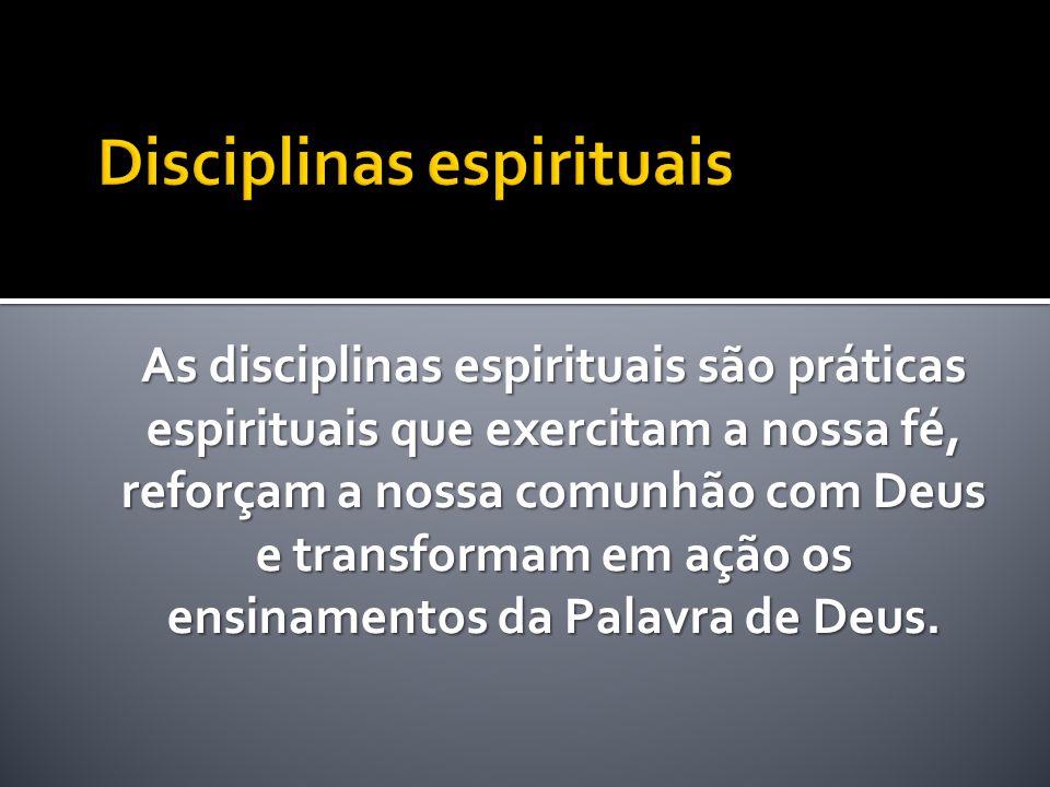 As disciplinas espirituais são práticas espirituais que exercitam a nossa fé, reforçam a nossa comunhão com Deus e transformam em ação os ensinamentos