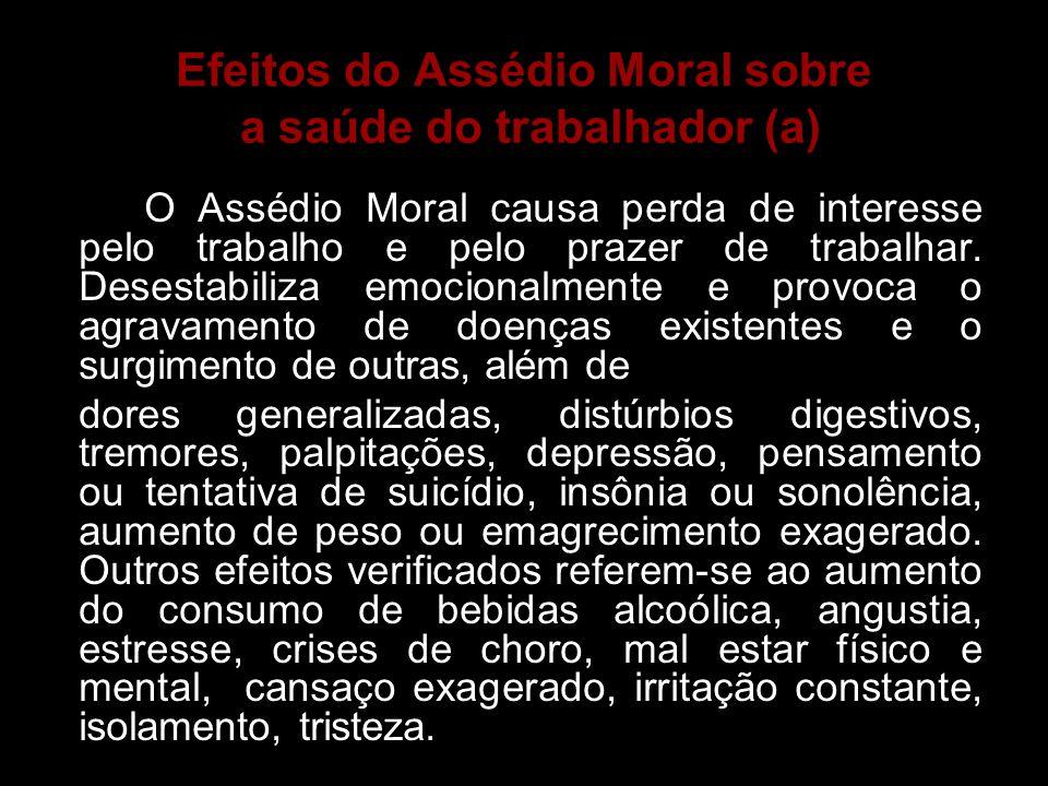Efeitos do Assédio Moral sobre a saúde do trabalhador (a) O Assédio Moral causa perda de interesse pelo trabalho e pelo prazer de trabalhar. Desestabi