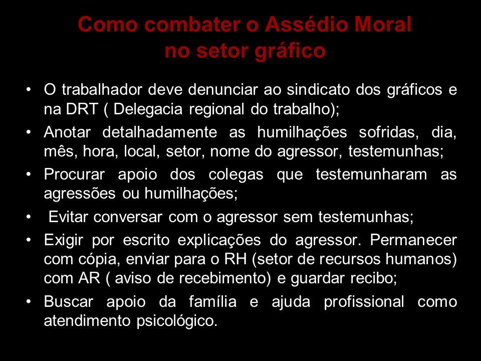 Como combater o Assédio Moral no setor gráfico •O trabalhador deve denunciar ao sindicato dos gráficos e na DRT ( Delegacia regional do trabalho); •An