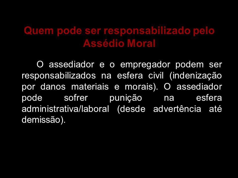 Quem pode ser responsabilizado pelo Assédio Moral O assediador e o empregador podem ser responsabilizados na esfera civil (indenização por danos mater