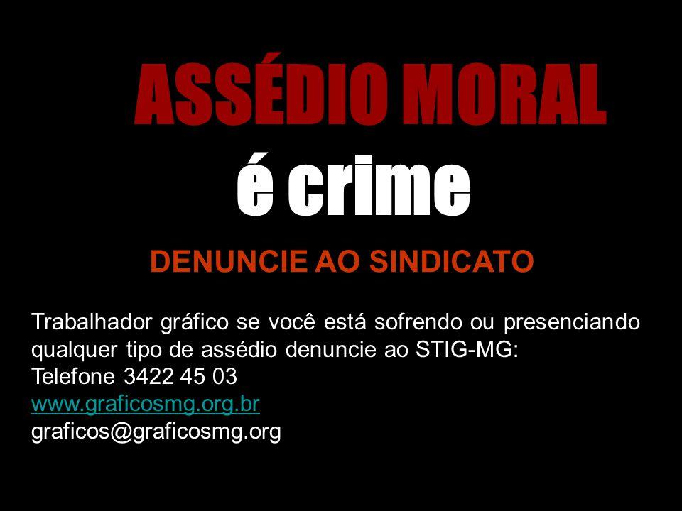 ASSÉDIO MORAL é crime DENUNCIE AO SINDICATO Trabalhador gráfico se você está sofrendo ou presenciando qualquer tipo de assédio denuncie ao STIG-MG: Te