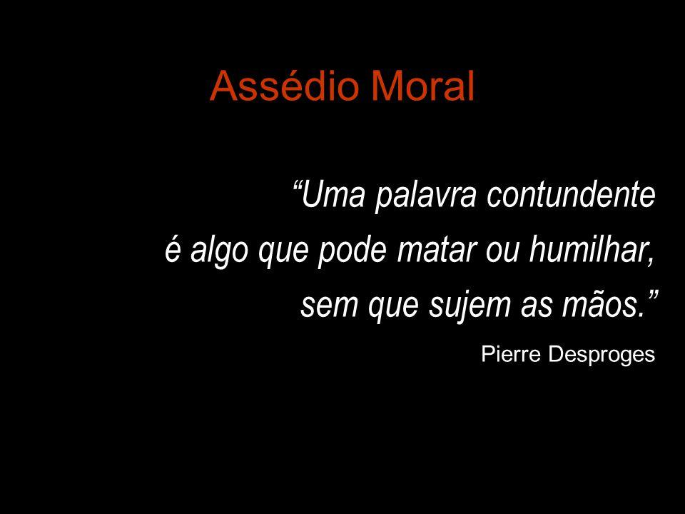 """Assédio Moral """"Uma palavra contundente é algo que pode matar ou humilhar, sem que sujem as mãos."""" Pierre Desproges"""