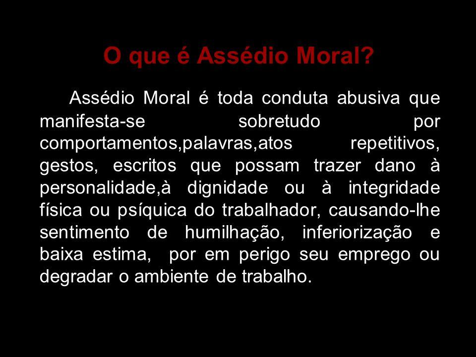 O que é Assédio Moral? Assédio Moral é toda conduta abusiva que manifesta-se sobretudo por comportamentos,palavras,atos repetitivos, gestos, escritos