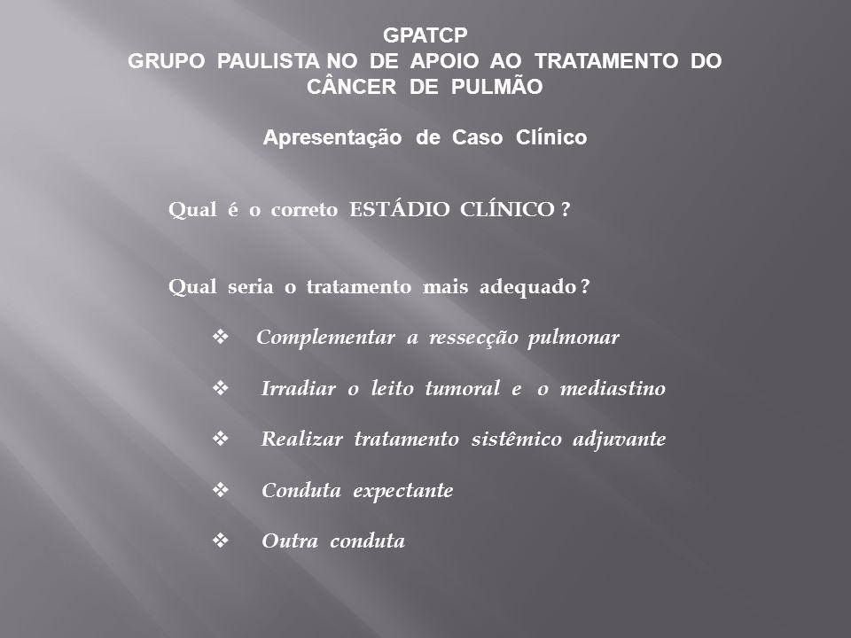 GPATCP GRUPO PAULISTA NO DE APOIO AO TRATAMENTO DO CÂNCER DE PULMÃO Apresentação de Caso Clínico Qual é o correto ESTÁDIO CLÍNICO .