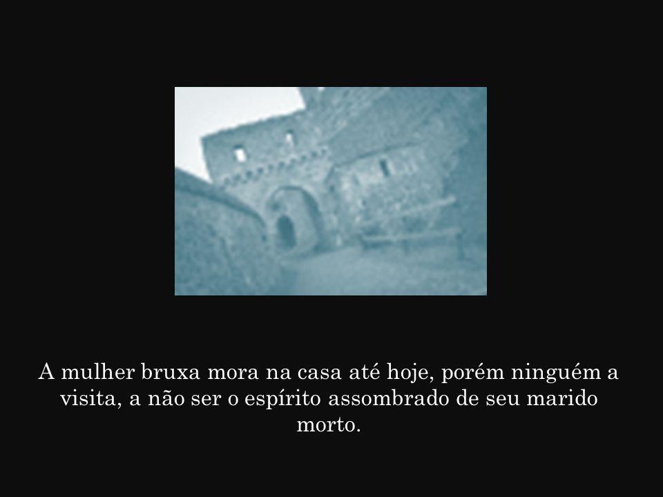 A mulher bruxa mora na casa até hoje, porém ninguém a visita, a não ser o espírito assombrado de seu marido morto.