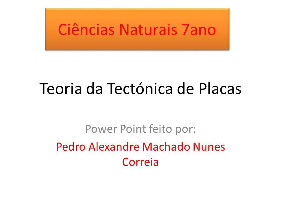 Teoria da Tectónica de Placas Power Point feito por: Pedro Alexandre Machado Nunes Correia Ciências Naturais 7ano