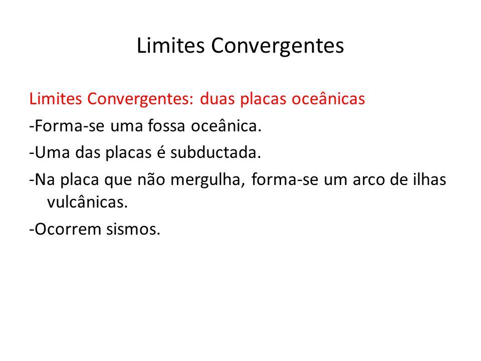 Limites Convergentes Limites Convergentes: duas placas oceânicas -Forma-se uma fossa oceânica. -Uma das placas é subductada. -Na placa que não mergulh