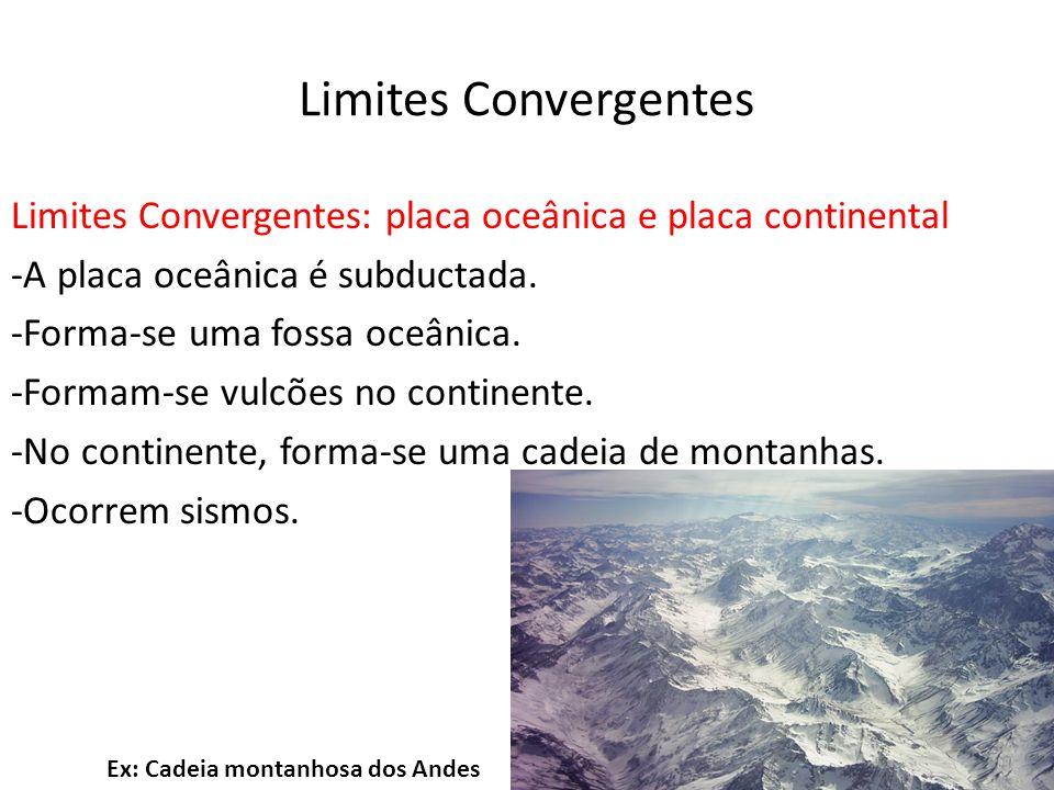 Limites Convergentes Limites Convergentes: placa oceânica e placa continental -A placa oceânica é subductada. -Forma-se uma fossa oceânica. -Formam-se