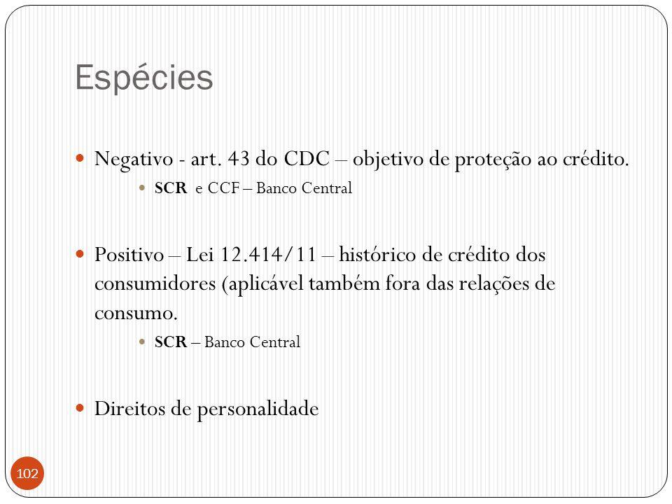 Espécies  Negativo - art. 43 do CDC – objetivo de proteção ao crédito.  SCR e CCF – Banco Central  Positivo – Lei 12.414/11 – histórico de crédito