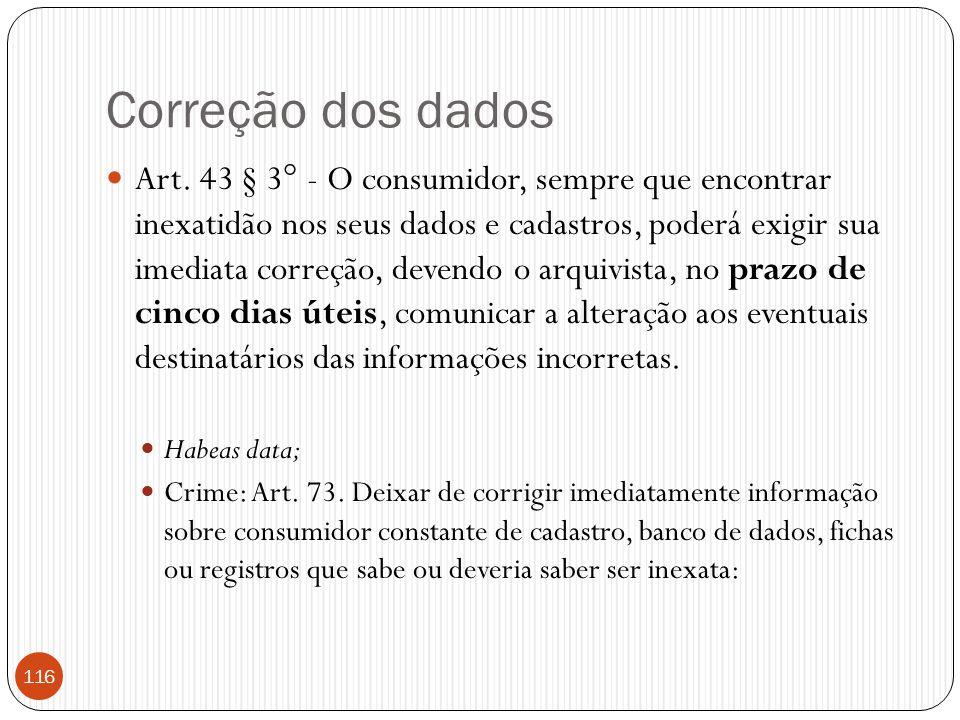 Correção dos dados  Art. 43 § 3° - O consumidor, sempre que encontrar inexatidão nos seus dados e cadastros, poderá exigir sua imediata correção, dev