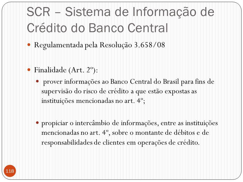 SCR – Sistema de Informação de Crédito do Banco Central  Regulamentada pela Resolução 3.658/08  Finalidade (Art. 2º):  prover informações ao Banco