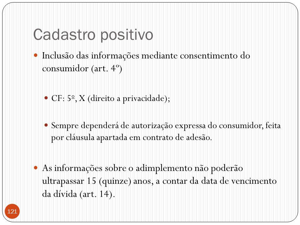 Cadastro positivo  Inclusão das informações mediante consentimento do consumidor (art. 4º)  CF: 5 o, X (direito a privacidade);  Sempre dependerá d