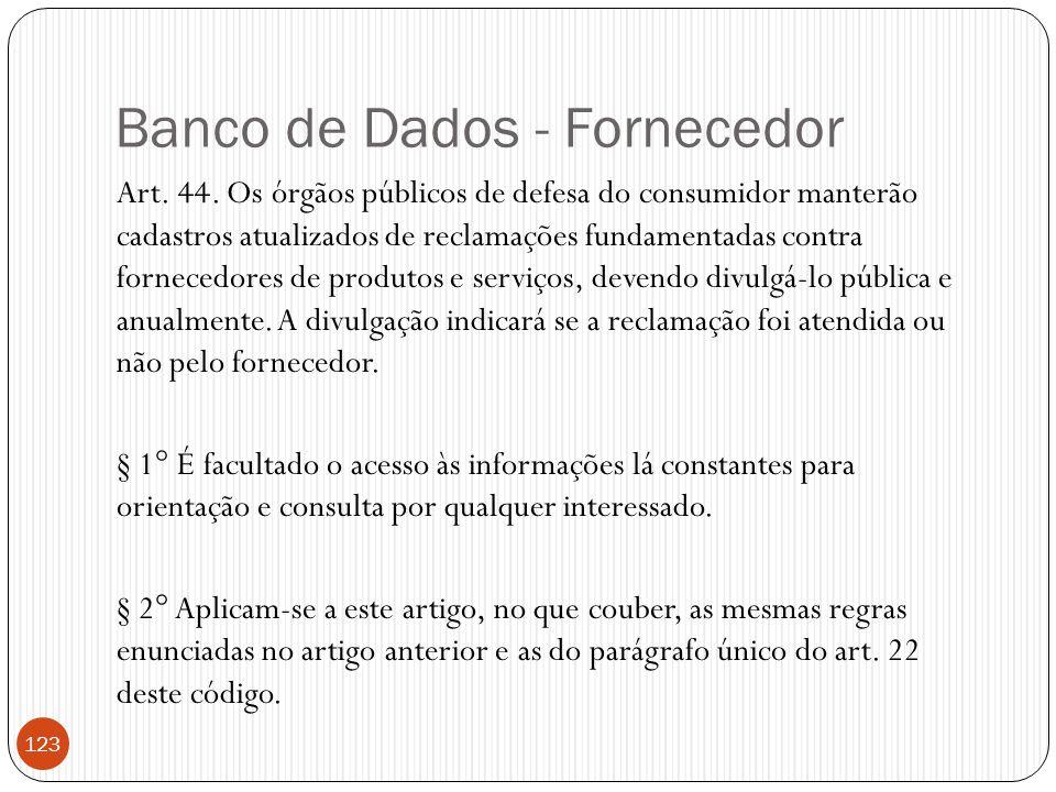 Banco de Dados - Fornecedor Art. 44. Os órgãos públicos de defesa do consumidor manterão cadastros atualizados de reclamações fundamentadas contra for