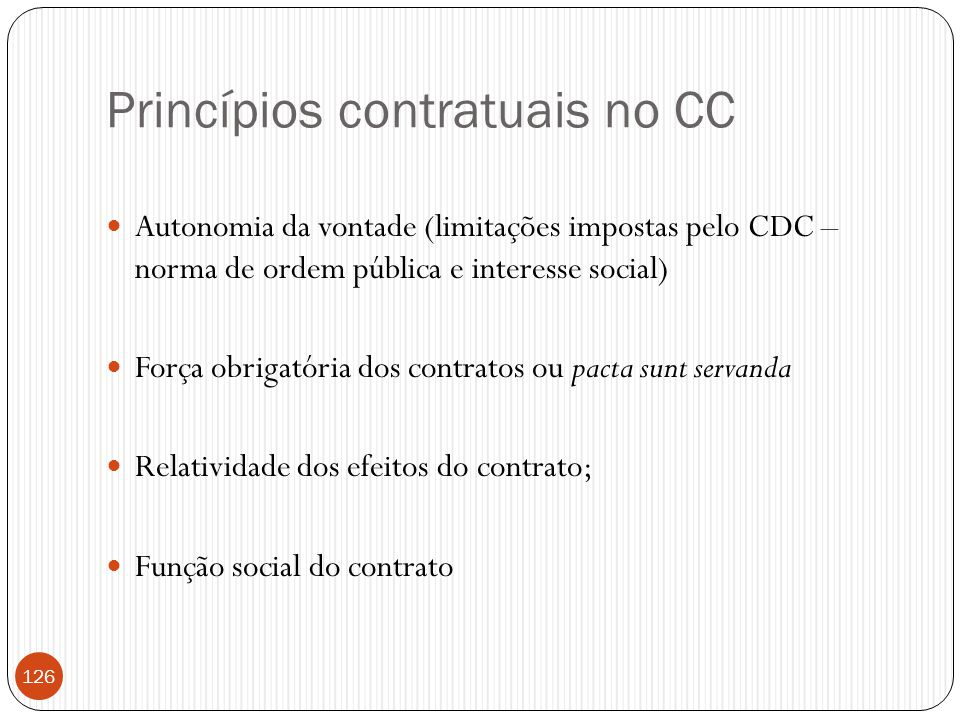 Princípios contratuais no CC  Autonomia da vontade (limitações impostas pelo CDC – norma de ordem pública e interesse social)  Força obrigatória dos