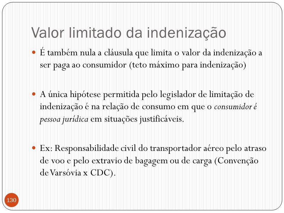 Valor limitado da indenização  É também nula a cláusula que limita o valor da indenização a ser paga ao consumidor (teto máximo para indenização)  A