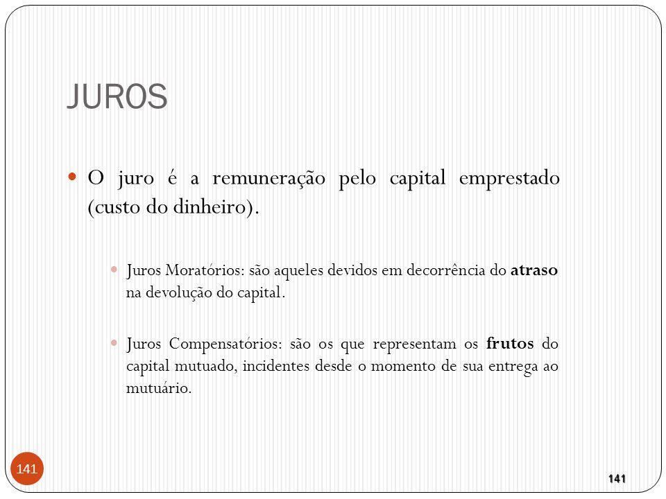 141 JUROS  O juro é a remuneração pelo capital emprestado (custo do dinheiro).  Juros Moratórios: são aqueles devidos em decorrência do atraso na de