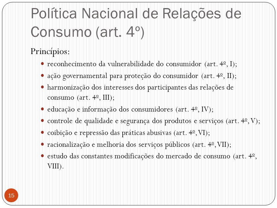 Política Nacional de Relações de Consumo (art. 4º) Princípios:  reconhecimento da vulnerabilidade do consumidor (art. 4 o, I);  ação governamental p