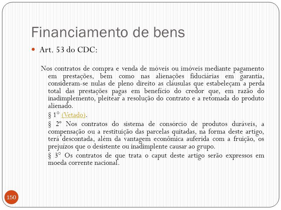 Financiamento de bens  Art. 53 do CDC: Nos contratos de compra e venda de móveis ou imóveis mediante pagamento em prestações, bem como nas alienações