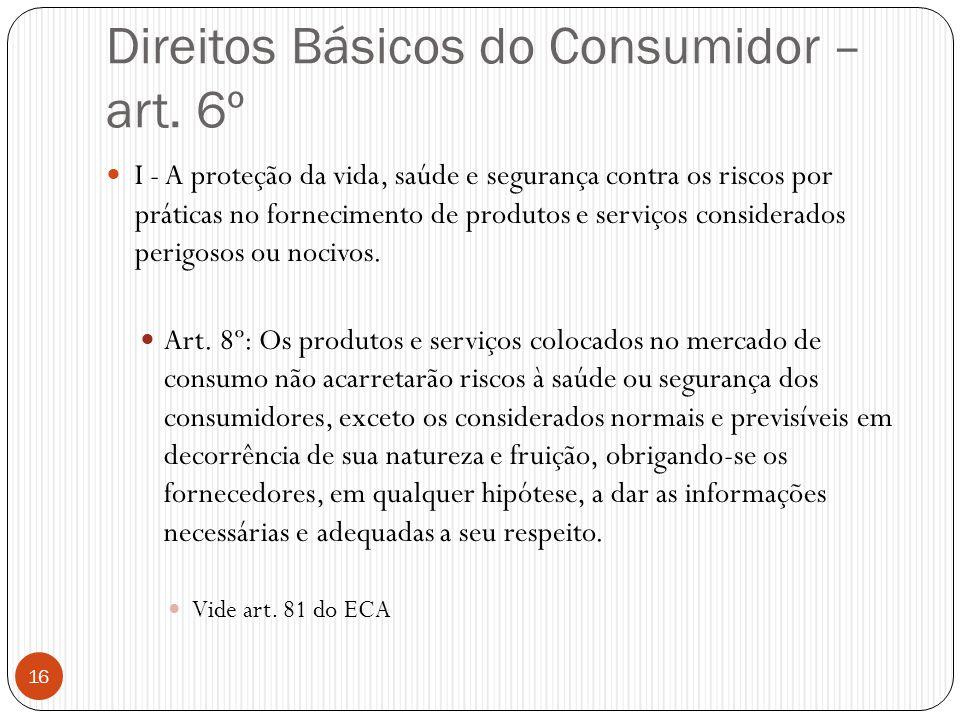 Direitos Básicos do Consumidor – art. 6º  I - A proteção da vida, saúde e segurança contra os riscos por práticas no fornecimento de produtos e servi