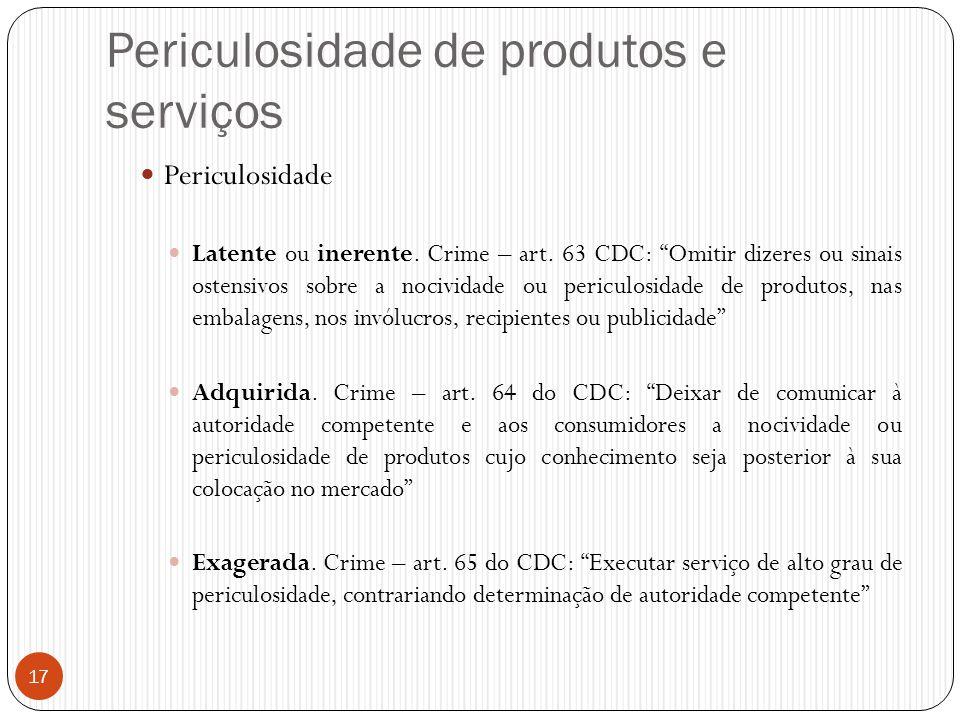 """Periculosidade de produtos e serviços  Periculosidade  Latente ou inerente. Crime – art. 63 CDC: """"Omitir dizeres ou sinais ostensivos sobre a nocivi"""