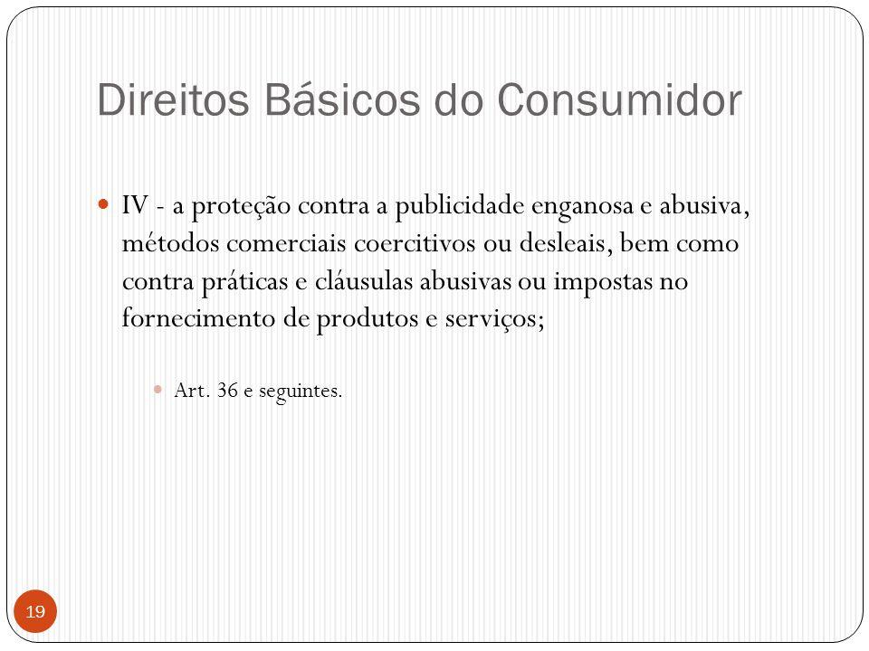 Direitos Básicos do Consumidor  IV - a proteção contra a publicidade enganosa e abusiva, métodos comerciais coercitivos ou desleais, bem como contra