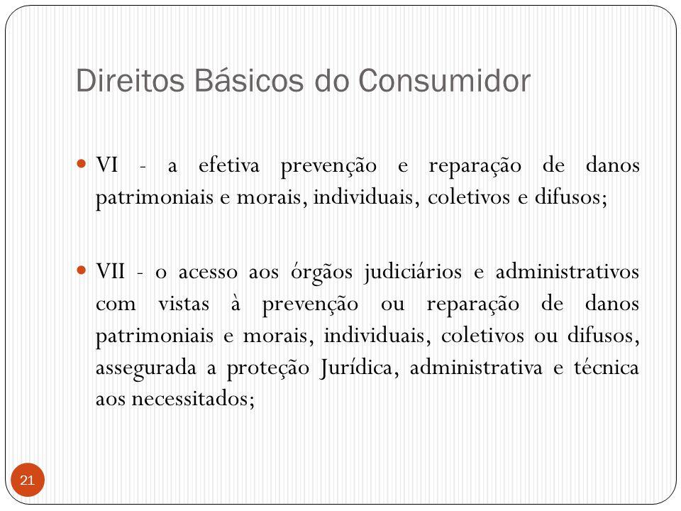 21 Direitos Básicos do Consumidor  VI - a efetiva prevenção e reparação de danos patrimoniais e morais, individuais, coletivos e difusos;  VII - o a