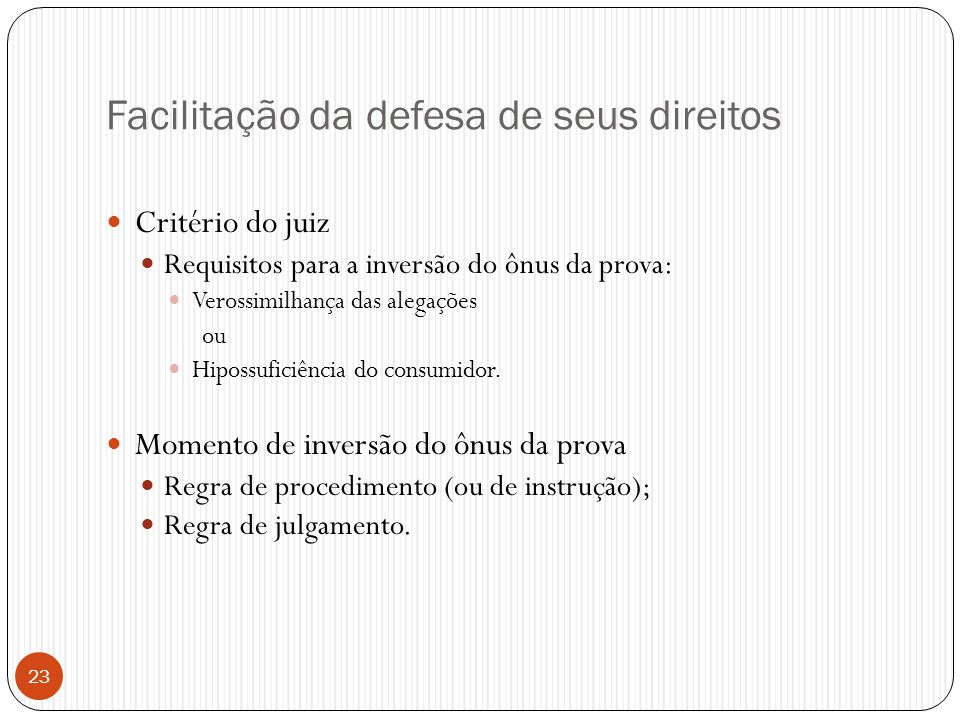 23 Facilitação da defesa de seus direitos  Critério do juiz  Requisitos para a inversão do ônus da prova:  Verossimilhança das alegações ou  Hipos