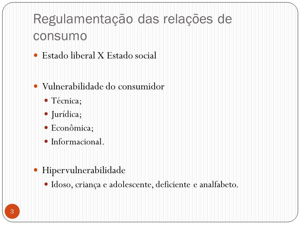 Regulamentação das relações de consumo  Estado liberal X Estado social  Vulnerabilidade do consumidor  Técnica;  Jurídica;  Econômica;  Informac