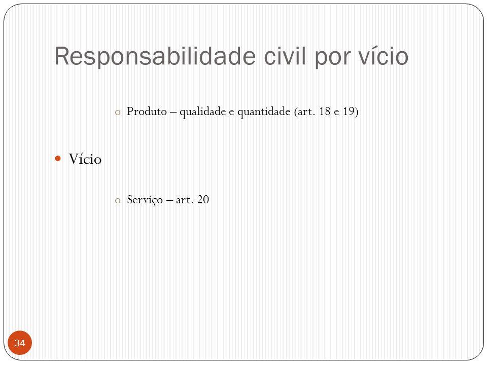 Responsabilidade civil por vício oProduto – qualidade e quantidade (art. 18 e 19)  Vício oServiço – art. 20 34