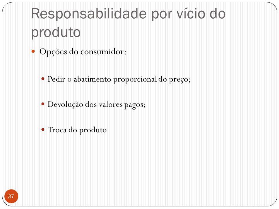 Responsabilidade por vício do produto  Opções do consumidor:  Pedir o abatimento proporcional do preço;  Devolução dos valores pagos;  Troca do pr