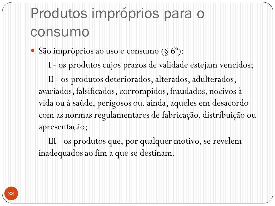 Produtos impróprios para o consumo  São impróprios ao uso e consumo (§ 6º): I - os produtos cujos prazos de validade estejam vencidos; II - os produt