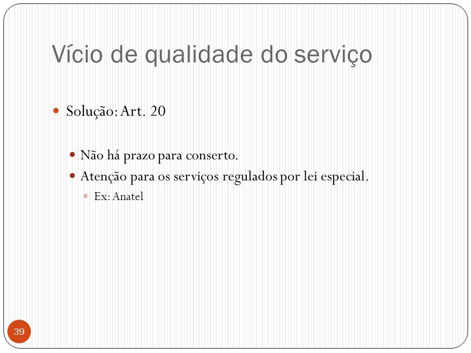 Vício de qualidade do serviço  Solução: Art. 20  Não há prazo para conserto.  Atenção para os serviços regulados por lei especial.  Ex: Anatel 39