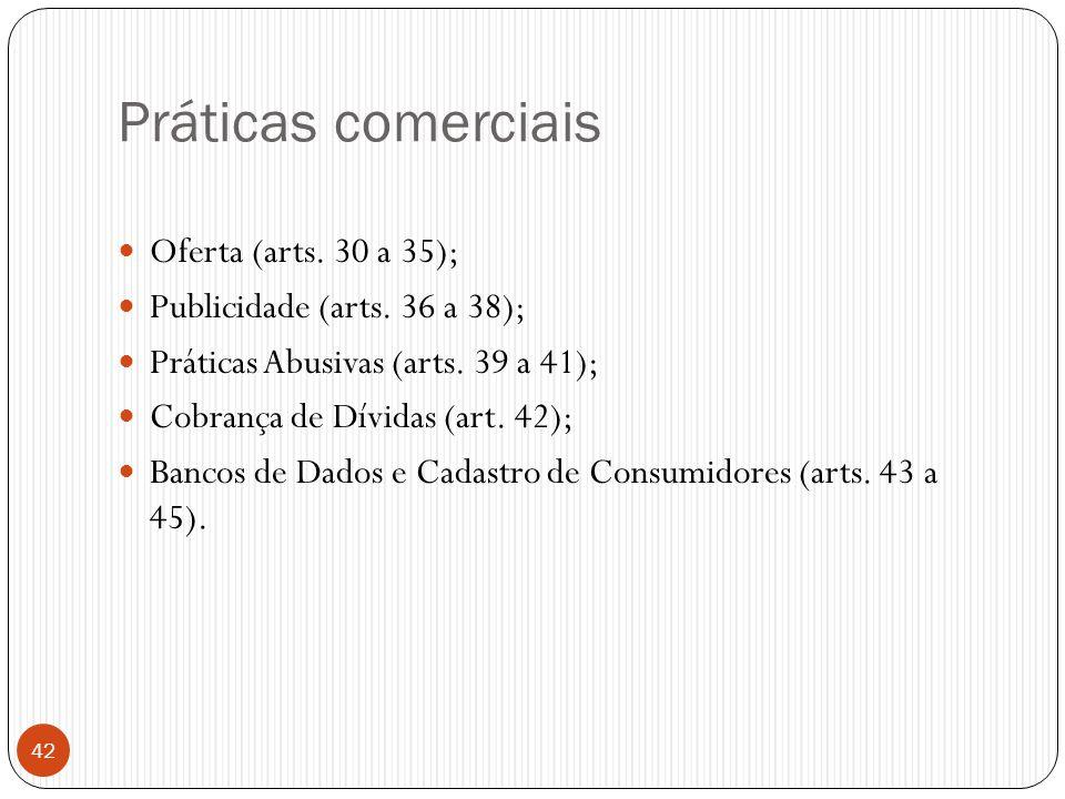 Práticas comerciais  Oferta (arts. 30 a 35);  Publicidade (arts. 36 a 38);  Práticas Abusivas (arts. 39 a 41);  Cobrança de Dívidas (art. 42);  B
