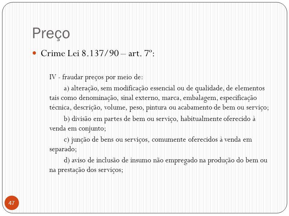 Preço  Crime Lei 8.137/90 – art. 7º: IV - fraudar preços por meio de: a) alteração, sem modificação essencial ou de qualidade, de elementos tais como