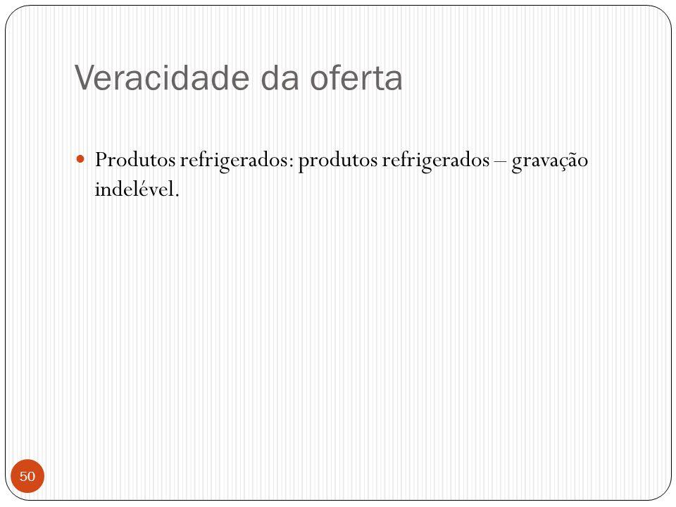 Veracidade da oferta  Produtos refrigerados: produtos refrigerados – gravação indelével. 50