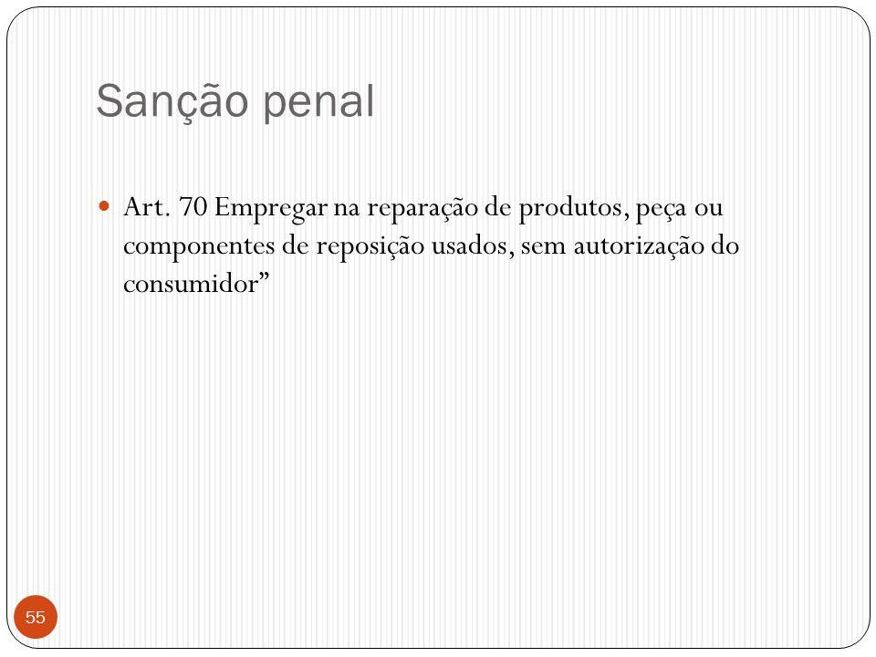 """Sanção penal  Art. 70 Empregar na reparação de produtos, peça ou componentes de reposição usados, sem autorização do consumidor"""" 55"""