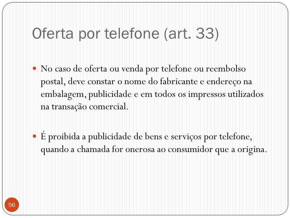 Oferta por telefone (art. 33)  No caso de oferta ou venda por telefone ou reembolso postal, deve constar o nome do fabricante e endereço na embalagem