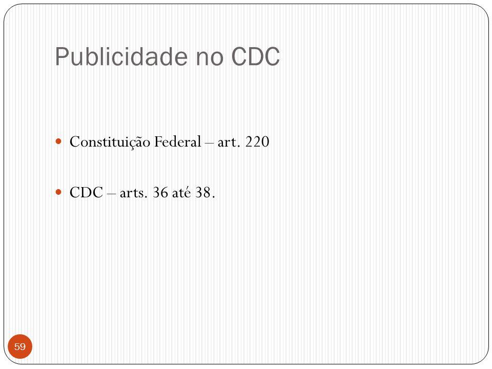 Publicidade no CDC  Constituição Federal – art. 220  CDC – arts. 36 até 38. 59