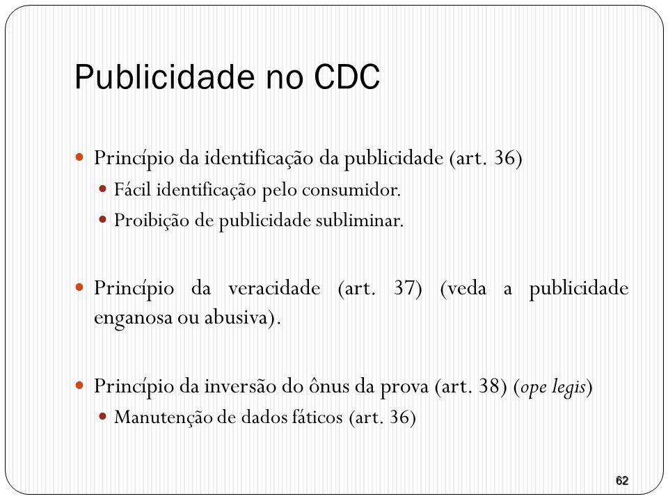 62 Publicidade no CDC  Princípio da identificação da publicidade (art. 36)  Fácil identificação pelo consumidor.  Proibição de publicidade sublimin