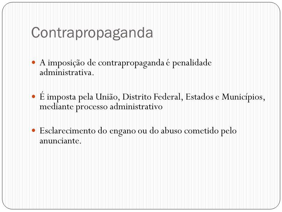 Contrapropaganda  A imposição de contrapropaganda é penalidade administrativa.  É imposta pela União, Distrito Federal, Estados e Municípios, median