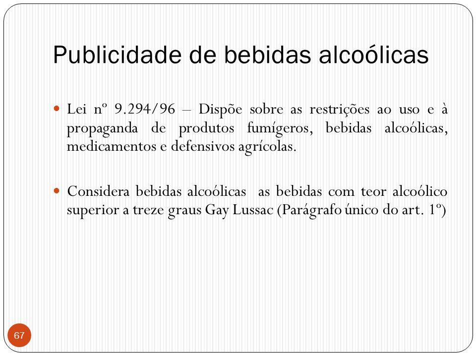 67 Publicidade de bebidas alcoólicas  Lei nº 9.294/96 – Dispõe sobre as restrições ao uso e à propaganda de produtos fumígeros, bebidas alcoólicas, m