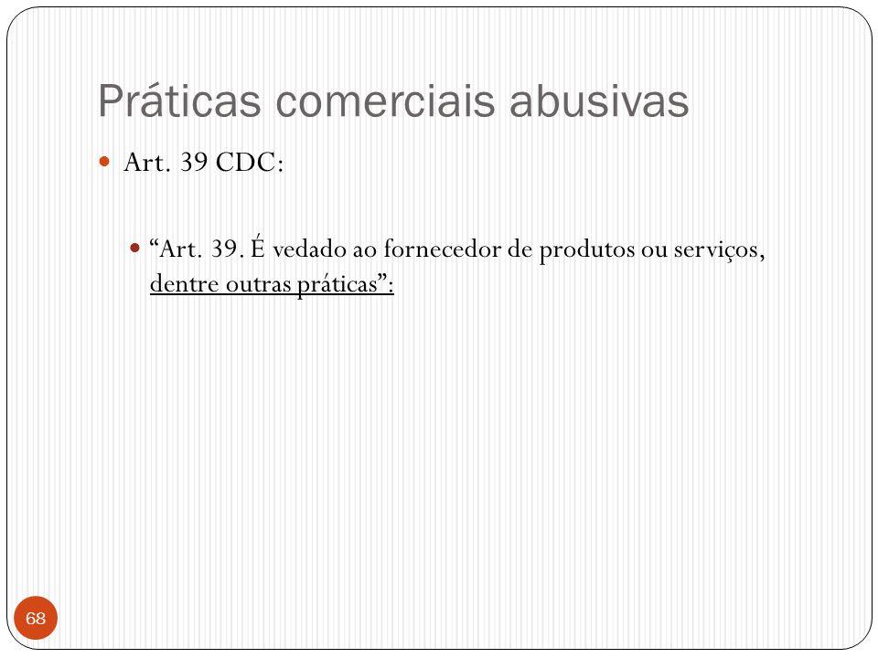 """Práticas comerciais abusivas  Art. 39 CDC:  """"Art. 39. É vedado ao fornecedor de produtos ou serviços, dentre outras práticas"""": 68"""