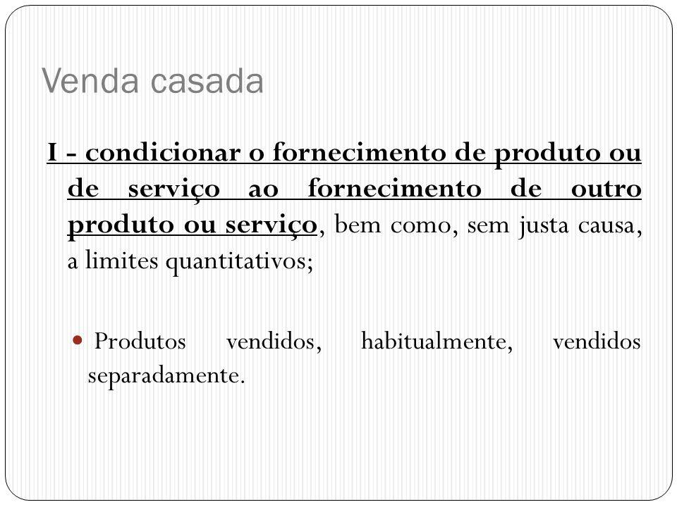 Venda casada I - condicionar o fornecimento de produto ou de serviço ao fornecimento de outro produto ou serviço, bem como, sem justa causa, a limites