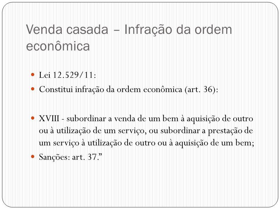 Venda casada – Infração da ordem econômica  Lei 12.529/11:  Constitui infração da ordem econômica (art. 36):  XVIII - subordinar a venda de um bem