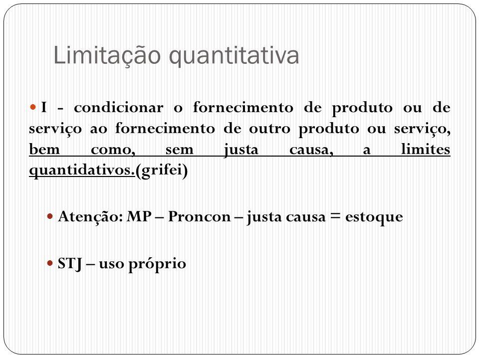 Limitação quantitativa  I - condicionar o fornecimento de produto ou de serviço ao fornecimento de outro produto ou serviço, bem como, sem justa caus