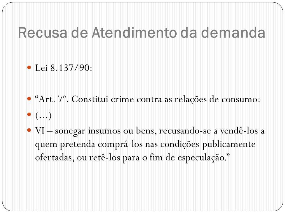 """Recusa de Atendimento da demanda  Lei 8.137/90:  """"Art. 7º. Constitui crime contra as relações de consumo:  (...)  VI – sonegar insumos ou bens, re"""
